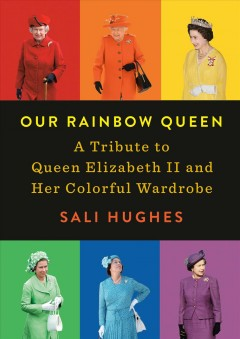 Our Rainbow Queen : A Tribute to Queen Elizabeth II and Her Colorful Wardrobe