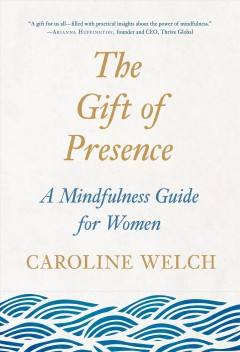 The Gift of Presence : A Mindfulness Guide for Women