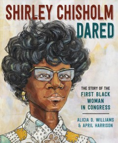 Shirley Chisholm dared : the story of the first black woman in congress / Alicia D. Williams ; Illustrated by April Harrison.