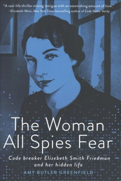 The woman all spies fear : code breaker Elizebeth Smith Friedman and her hidden life