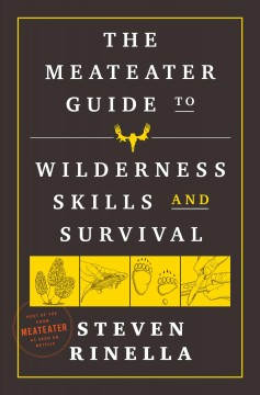 The MeatEater guide to wilderness skills and survival / Steven Rinella ; with Brody Henderson and other members of the MeatEater crew ; illustrations by Peter Sucheski.