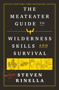 The MeatEater guide to wilderness skills and survival by Steven Rinella ; with Brody Henderson and other members of the MeatEater crew.