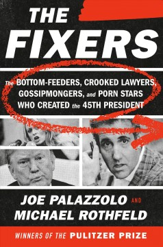 The fixers : the bottom-feeders, crooked lawyers, gossipmongers, and porn stars who created the 45th president / Joe Palazzolo and Michael Rothfeld.