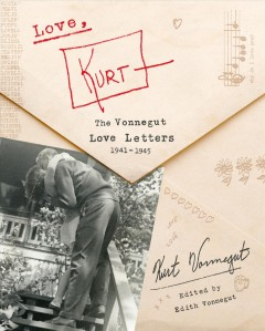 Love, Kurt : the Vonnegut love letters, 1941-1945 / Kurt Vonnegut, Jr. ; edited by Edith Vonnegut.