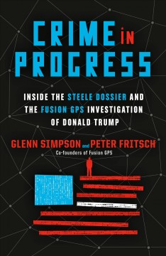 Crime in Progress : Inside the Steele Dossier and the Fusion GPS investigation of Donald Trump / Glenn Simpson and Peter Fritsch.