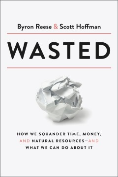 Wasted : How We Squander Time, Money, and Natural Resources-and What We Can Do About It