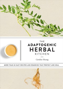 The Adaptogenic Herbal Kitchen : More Than 65 Easy Recipes and Remedies That Protect and Heal
