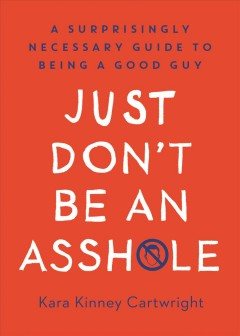 Just Don't Be an Assh*le : A Surprisingly Necessary Guide to Being a Good Guy