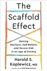 The Scaffold effect / Raising Resilient, Self-reliant, and Secure Kids in an Age of Anxiety