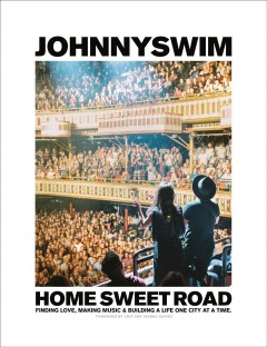 Home sweet road : finding love, making music, and building a life one city at a time / Johnnyswim.