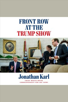 Front row at the Trump show [electronic resource] / Jonathan Karl.