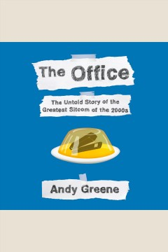The office [electronic resource] : the untold story of the greatest sitcom of the 2000s : an oral history / Andy Greene.