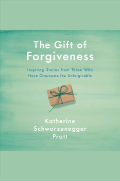 The gift of forgiveness [electronic resource] : inspiring stories from those who have overcome the unforgivable / Katherine Schwarzenegger Pratt.