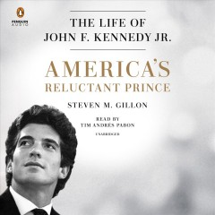 America's reluctant prince : the life of John F. Kennedy Jr. / Steven M. Gillon.