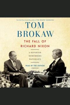The fall of Richard Nixon [electronic resource] : a reporter remembers Watergate / Tom Brokaw.