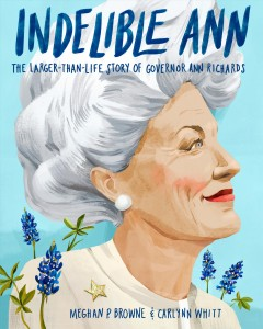 Indelible Ann : the larger-than-life story of Governor Ann Richards / by Meghan P. Browne ; illustrated by Carlynn Whitt.