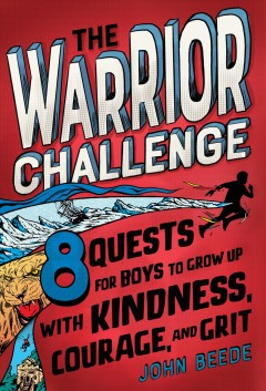 The warrior challenge : 8 quests for boys to grow up with kindness, courage, and grit