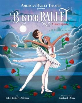 B Is for Ballet : A Dance Alphabet