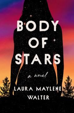 Body of stars : a novel / Laura Maylene Walter.