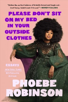 Please don't sit on my bed in your outside clothes essays / Phoebe Robinson.