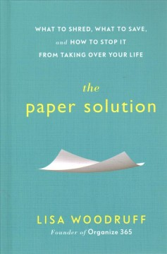The paper solution : what to shred, what to save, and how to stop it from taking over your life