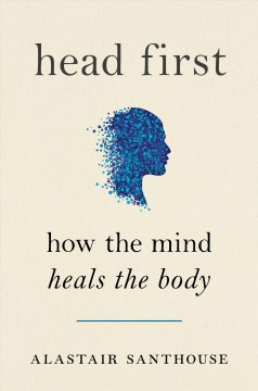 Head First : How the Mind Heals the Body