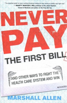 Never pay the first bill : and other ways to fight the health care system and win / Marshall Allen.