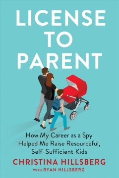 License to Parent : How My Career As a Spy Helped Me Raise Resourceful, Self-sufficient Kids