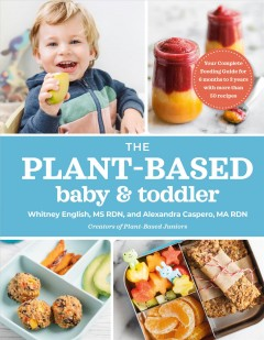 The plant-based baby & toddler : your complete feeding guide for 6 months to 3 years with more than 50 recipes / Whitney English, MS, RDN, & Alexandra Caspero, MA, RDN.