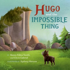 Hugo and the impossible thing / by Renée Felice Smith and Chris Gabriel ; illustrated by Sydney Hanson.