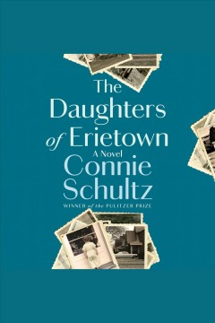 The daughters of Erietown [electronic resource] : a novel / Connie Schultz.