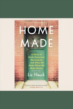 Home made [electronic resource] : a story of grief, groceries, showing up--and what we make when we make dinner / Liz Hauck.