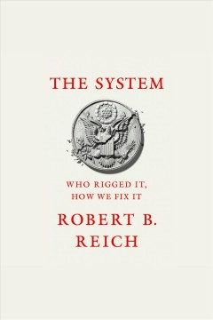The system [electronic resource] : who rigged it, how we fix it / Robert B. Reich.