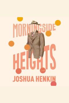 Morningside heights [electronic resource] / Joshua Henkin.