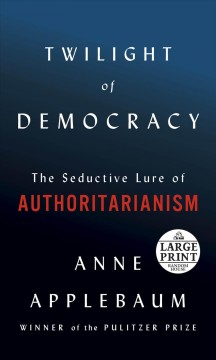 Twilight of democracy : the seductive lure of authoritarianism / Anne Applebaum.