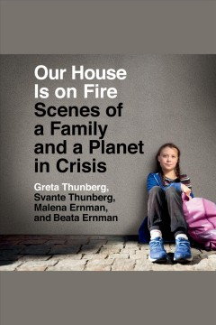 Our house is on fire [electronic resource] : scenes of a family and a planet in crisis / Greta Thunberg, Svante Thunberg, Malena Ernman and Beata Ernman.