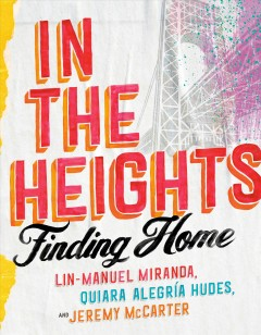 In the Heights : finding home / Lin-Manuel Miranda, Quiara Alegría Hudes, and Jeremy McCarter.