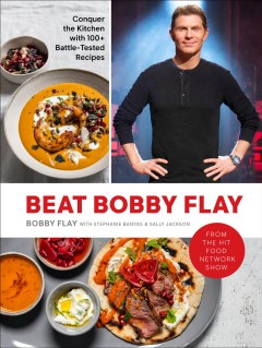 Beat Bobby Flay : Conquer the Kitchen With 100+ Battle-tested Recipes: a Cookbook