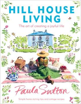 Hill House Living : The Art of Creating a Joyful Life