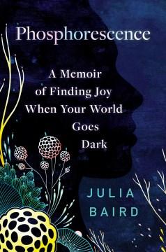 Phosphorescence : a memoir of finding joy when the world goes dark