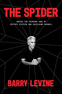 The spider : inside the criminal web of Jeffrey Epstein and Ghislaine Maxwell / Barry Levine.