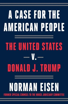 A Case for the American People : The United States V. Donald J. Trump