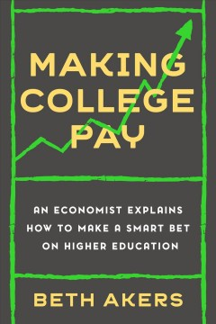 Making college pay / An Economist Explains How to Make a Smart Bet on Higher Education