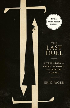 The Last Duel : A True Story of Crime, Scandal, and Trial by Combat
