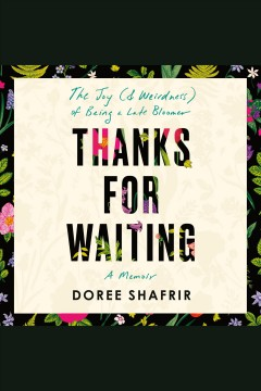 Thanks for waiting [electronic resource] : the unexpected joy (& weirdness) of being a late bloomer / Doree Shafrir.