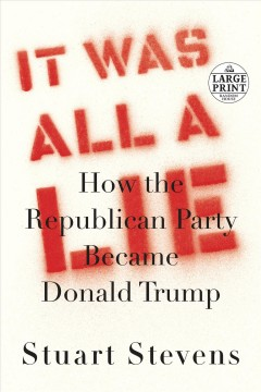 It was all a lie : how the Republican Party became Donald Trump / Stuart Stevens.