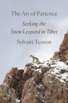 The art of patience : seeking the snow leopard in Tibet / Sylvain Tesson ; translated from the French by Frank Wynne.