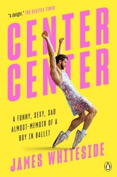 Center center a funny, sexy, sad almost-memoir of a boy in ballet / James Whiteside.