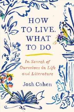 How to live, what to do : in search of ourselves in life and literature