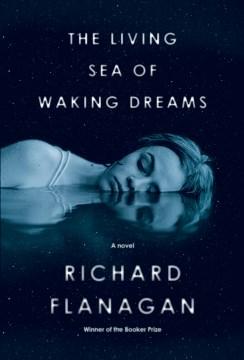 The living sea of waking dreams / Richard Flanagan.